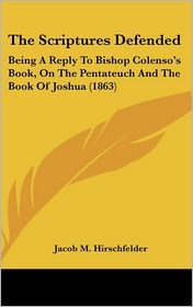 The Scriptures Defended: Being A Reply to Bishop Colenso's Book, on the Pentateuch and the Book of Joshua (1863) - Jacob M. Hirschfelder