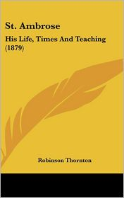 St Ambrose: His Life, Times and Teaching (1879) - Robinson Thornton