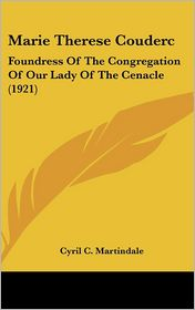 Marie Therese Couderc: Foundress of the Congregation of Our Lady of the Cenacle (1921) - Cyril C. Martindale