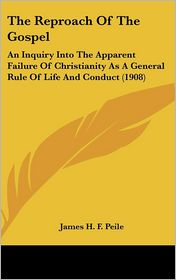 The Reproach of the Gospel: An Inquiry into the Apparent Failure of Christianity As A General Rule of Life and Conduct (1908) - James H. F. Peile