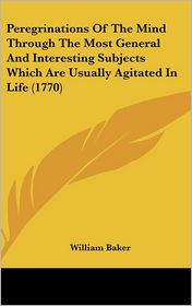Peregrinations of the Mind Through the Most General and Interesting Subjects Which Are Usually Agitated in Life - William Baker