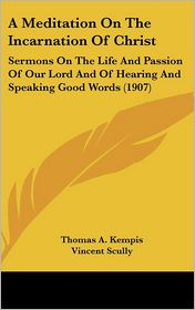 A Meditation on the Incarnation of Christ: Sermons on the Life and Passion of Our Lord and of Hearing and Speaking Good Words (1907) - Thomas à Kempis, Vincent Scully (Translator)