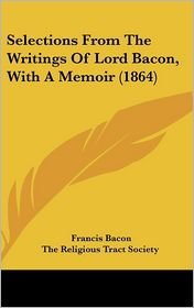 Selections from the Writings of Lord Bacon, with a Memoir - Francis Bacon, The Religious Tract Society (Editor)