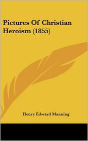 Pictures of Christian Heroism - Foreword by Henry Edward Manning