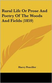 Rural Life or Prose and Poetry of the Woods and Fields - Harry Penciller
