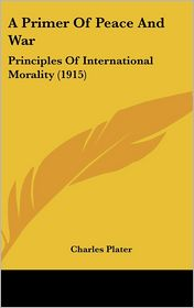 A Primer of Peace and War: Principles of International Morality (1915) - Charles Plater (Editor)