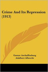 Crime and Its Repression (1913) - Gustav Aschaffenburg, Adalbert Albrecht (Translator), Foreword by Maurice Parmelee