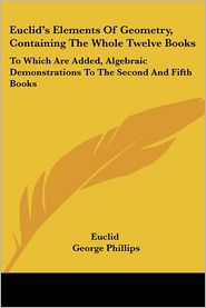 Euclid's Elements of Geometry, Containing the Whole Twelve Books: To Which Are Added, Algebraic Demonstrations to the Second and Fifth Books - Euclid, George Phillips (Editor)