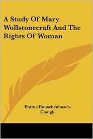 A Study of Mary Wollstonecraft and the Rights of Woman - Emma Rauschenbusch-Clough