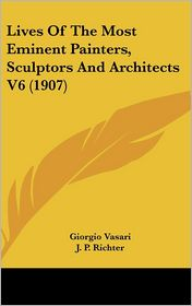 Lives of the Most Eminent Painters, Sculptors and Architects V6 - Giorgio Vasari, J.P. Richter (Translator)