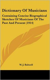 Dictionary of Musicians: Containing Concise Biographical Sketches of Musicians of the Past and Present (1914) - W.J. Baltzell