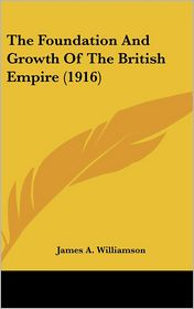 The Foundation and Growth of the British Empire - James A. Williamson