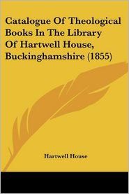 Catalogue Of Theological Books In The Library Of Hartwell House, Buckinghamshire (1855) - Hartwell House