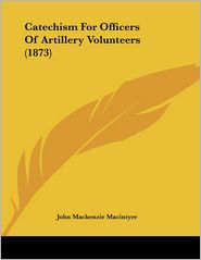 Catechism For Officers Of Artillery Volunteers (1873) - John Mackenzie Macintyre