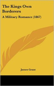 The Kings Own Borderers: A Military Romance (1867) - James Grant