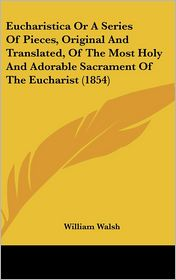 Eucharistica or a Series of Pieces, Original and Translated, of the Most Holy and Adorable Sacrament of the Eucharist - William Walsh