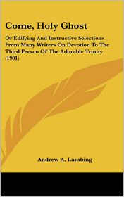 Come, Holy Ghost: Or Edifying and Instructive Selections from Many Writers on Devotion to the Third Person of the Adorable Trinity (1901) - Andrew A. Lambing