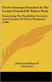 Twelve Sermons Preached at the Lecture Founded by Robert Boyle: Concerning the Possibility, Necessity and Certainty of Divine Revelation (1708) - John Lord Bishop Of Chichester