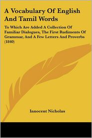A Vocabulary of English and Tamil Words: To Which Are Added a Collection of Familiar Dialogues, the First Rudiments of Grammar, and a Few Letters an - Innocent Nicholas (Editor)