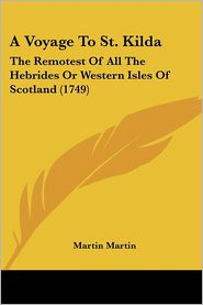 A Voyage to St. Kilda: The Remotest of All the Hebrides or Western Isles of Scotland (1749) - Martin Martin