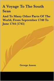 A Voyage to the South Seas: And to Many Other Parts of the World, from September 1740 to June 1744 (1745) - George Anson