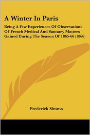 A Winter in Paris: Being a Few Experiences of Observations of French Medical and Sanitary Matters Gained During the Season of 1865-66 (18 - Frederick Simms