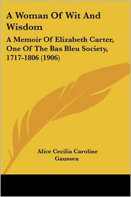A Woman of Wit and Wisdom: A Memoir of Elizabeth Carter, One of the Bas Bleu Society, 1717-1806 (1906) - Alice Cecilia Caroline Gaussen