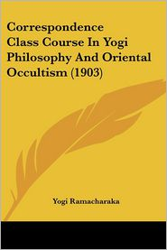 Correspondence Class Course In Yogi Philosophy And Oriental Occultism (1903) - Yogi Ramacharaka