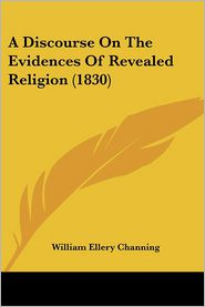 A Discourse On The Evidences Of Revealed Religion (1830) - William Ellery Channing