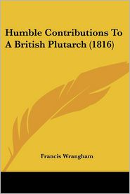 Humble Contributions To A British Plutarch (1816) - Francis Wrangham