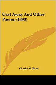 Cast Away And Other Poems (1893) - Charles G. Bond