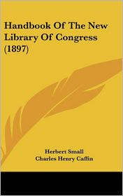 Handbook of the New Library of Congress - Charles Henry Caffin, Ainsworth R. Spofford, Herbert Small (Editor)