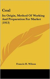 Coal: Its Origin, Method of Working and Preparation for Market (1913) - Francis H. Wilson