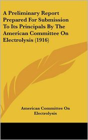 A Preliminary Report Prepared for Submission to Its Principals by the American Committee on Electrolysis - American Committee On Electrolysis