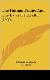 The Human Frame and the Laws of Health - Edmund Rebmann, H. Seiler, F.W. Keeble (Translator)