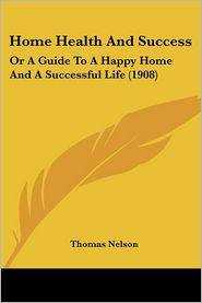 Home Health and Success: Or a Guide to a Happy Home and a Successful Life (1908) - Thomas Nelson
