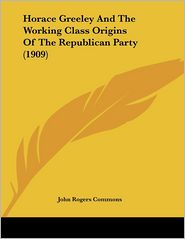 Horace Greeley and the Working Class Origins of the Republican Party (1909) - John Rogers Commons