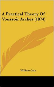 A Practical Theory of Voussoir Arches (1874) - William Cain