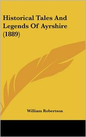 Historical Tales and Legends of Ayrshire - William Robertson