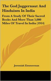 The God Juggernaut and Hinduism in Indi: From A Study of Their Sacred Books and More Than 5,000 Miles of Travel in India (1914)