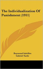 The Individualization of Punishment - Raymond Saleilles, Rachel Szold Jastrow (Translator), Gabriel Tarde (Introduction)
