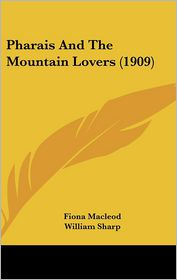 Pharais And The Mountain Lovers (1909) - Fiona Macleod, William Sharp, Foreword by Elizabeth A. Sharp