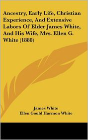 Ancestry, Early Life, Christian Experience, And Extensive Labors Of Elder James White, And His Wife, Mrs. Ellen G. White (1880) - James White, Ellen Gould Harmon White
