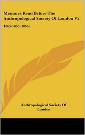Memoirs Read Before The Anthropological Society Of London V2 - Anthropological Society Of London
