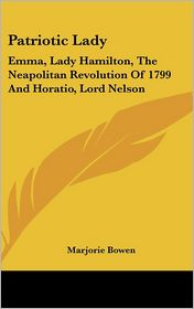 Patriotic Lady: Emma, Lady Hamilton, the Neapolitan Revolution of 1799 and Horatio, Lord Nelson - Marjorie Bowen