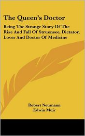 The Queen's Doctor: Being the Strange Story of the Rise and Fall of Struensee, Dictator, Lover and Doctor of Medicine - Robert Neumann, Edwin Muir (Translator), Willa Muir (Translator)