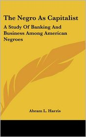 The Negro As Capitalist: A Study of Banking and Business among American Negroes - Abram L. Harris