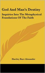 God and Man's Destiny: Inquiries into the Metaphysical Foundations of the Faith - Hartley Burr Alexander