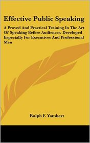 Effective Public Speaking: A Proved and Practical Training in the Art of Speaking Before Audiences. Developed Especially for Executives and Profession - Ralph F. Yambert