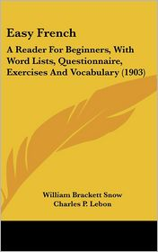 Easy French: A Reader for Beginners, with Word Lists, Questionnaire, Exercises and Vocabulary (1903) - William Brackett Snow, Charles P. Lebon
